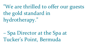 """We are thrilled to offer our guests the gold standard in hydrotherapy.""  – Spa Director at the Spa at Tucker's Point, Bermuda"